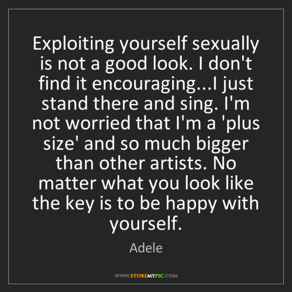 Adele: Exploiting yourself sexually is not a good look. I don't...