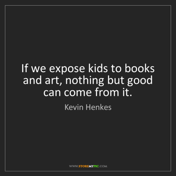Kevin Henkes: If we expose kids to books and art, nothing but good...