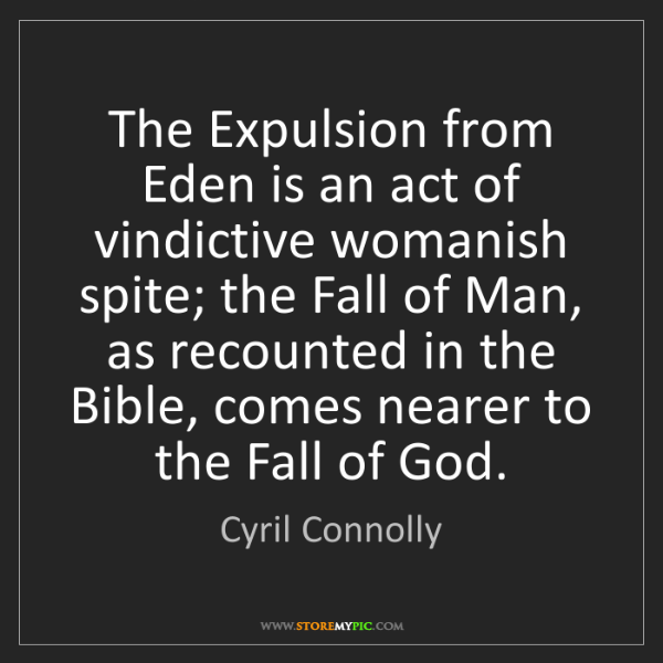 Cyril Connolly: The Expulsion from Eden is an act of vindictive womanish...