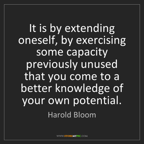 Harold Bloom: It is by extending oneself, by exercising some capacity...