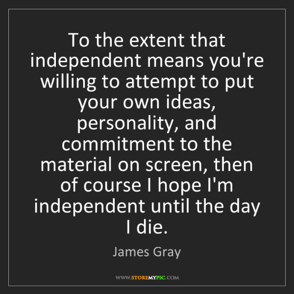 James Gray: To the extent that independent means you're willing to...