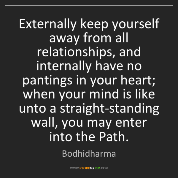 Bodhidharma: Externally keep yourself away from all relationships,...