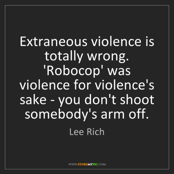 Lee Rich: Extraneous violence is totally wrong. 'Robocop' was violence...