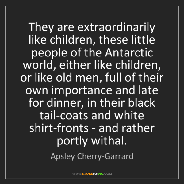 Apsley Cherry-Garrard: They are extraordinarily like children, these little...
