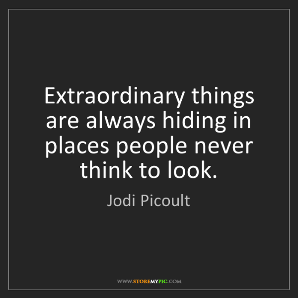 Jodi Picoult: Extraordinary things are always hiding in places people...