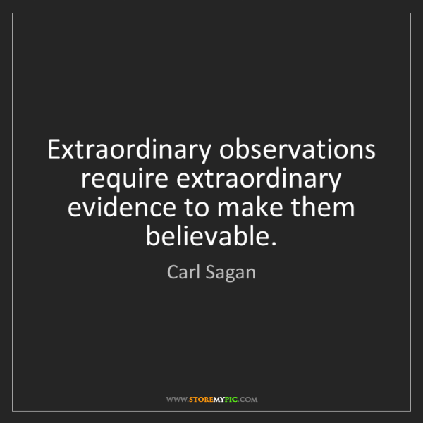 Carl Sagan: Extraordinary observations require extraordinary evidence...