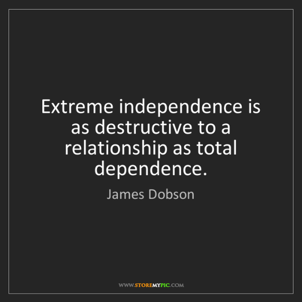 James Dobson: Extreme independence is as destructive to a relationship...