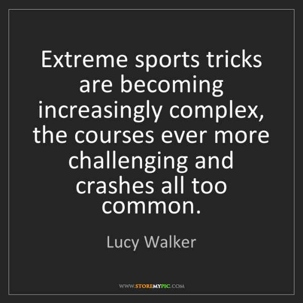 Lucy Walker: Extreme sports tricks are becoming increasingly complex,...