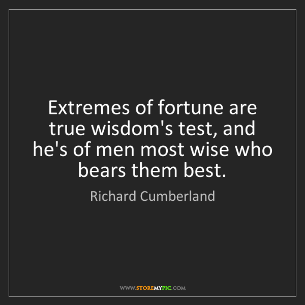 Richard Cumberland: Extremes of fortune are true wisdom's test, and he's...