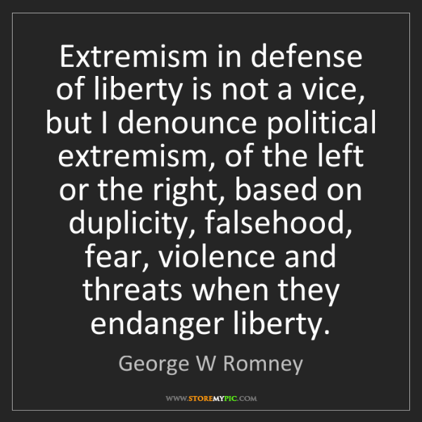 George W Romney: Extremism in defense of liberty is not a vice, but I...
