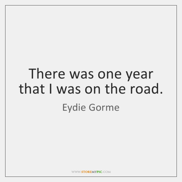 There was one year that I was on the road.
