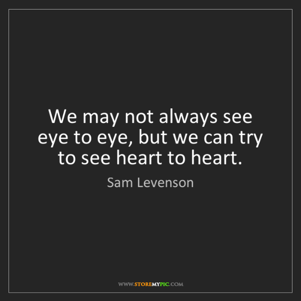 Sam Levenson: We may not always see eye to eye, but we can try to see...