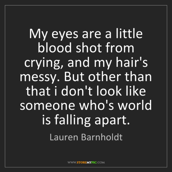 Lauren Barnholdt: My eyes are a little blood shot from crying, and my hair's...