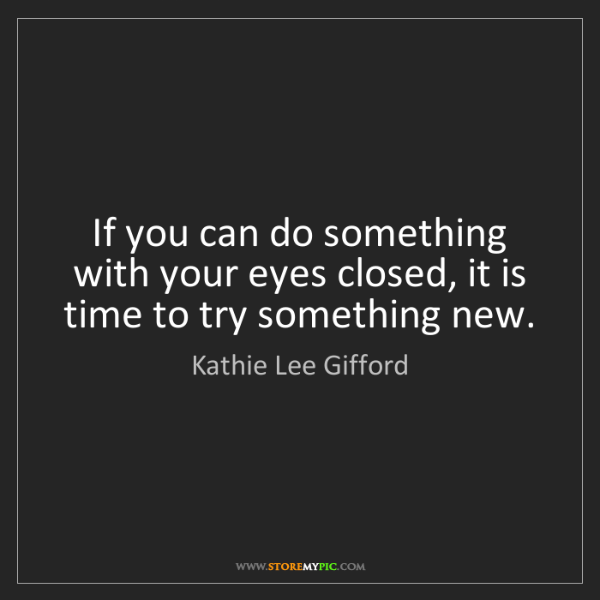 Kathie Lee Gifford: If you can do something with your eyes closed, it is...