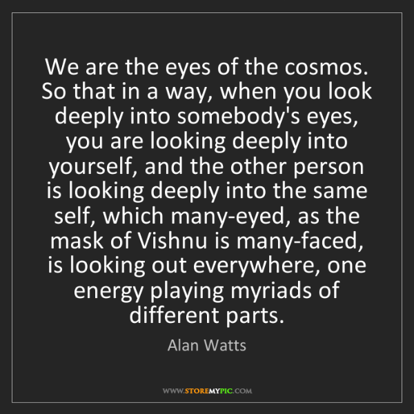 Alan Watts: We are the eyes of the cosmos. So that in a way, when...