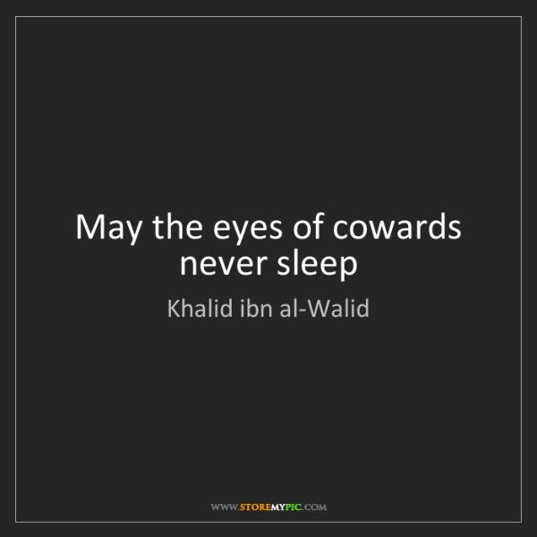 Khalid ibn al-Walid: May the eyes of cowards never sleep