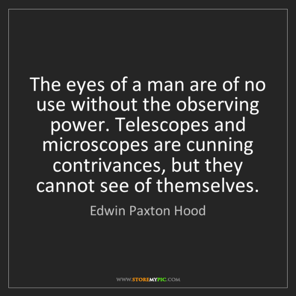 Edwin Paxton Hood: The eyes of a man are of no use without the observing...