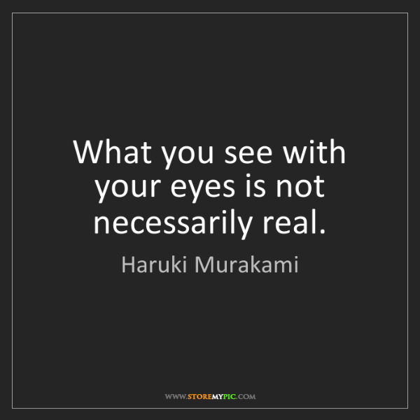 Haruki Murakami: What you see with your eyes is not necessarily real.