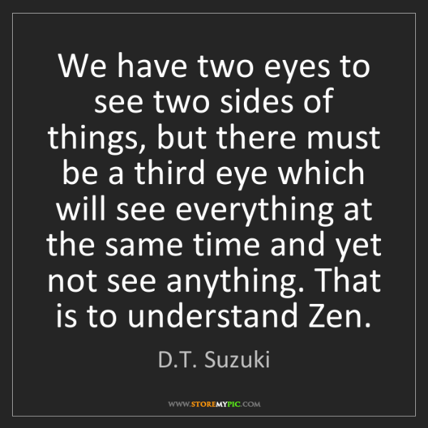 D.T. Suzuki: We have two eyes to see two sides of things, but there...