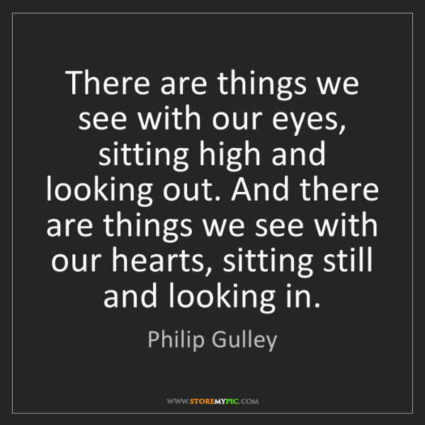 Philip Gulley: There are things we see with our eyes, sitting high and...