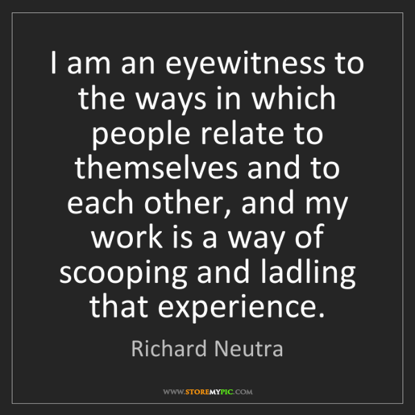 Richard Neutra: I am an eyewitness to the ways in which people relate...