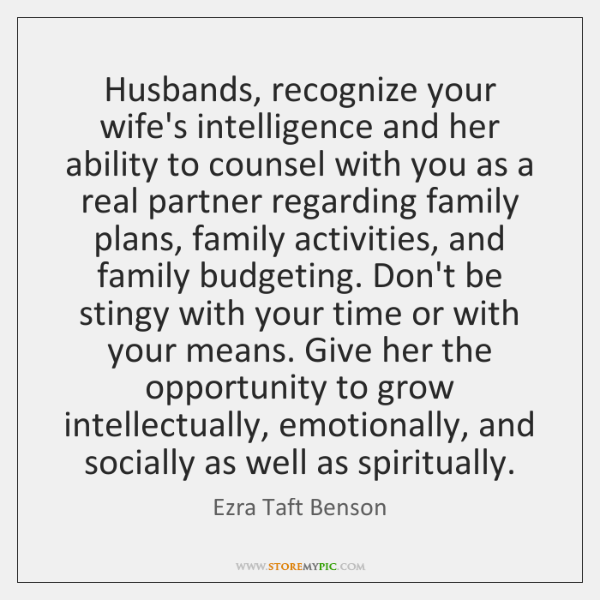 Husbands, recognize your wife's intelligence and her ability to counsel with you ...