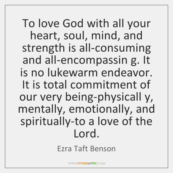 To love God with all your heart, soul, mind, and strength is ...