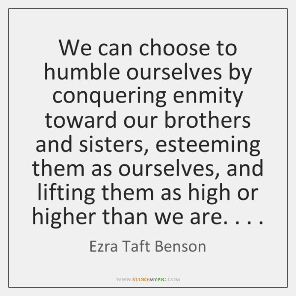 We can choose to humble ourselves by conquering enmity toward our brothers ...