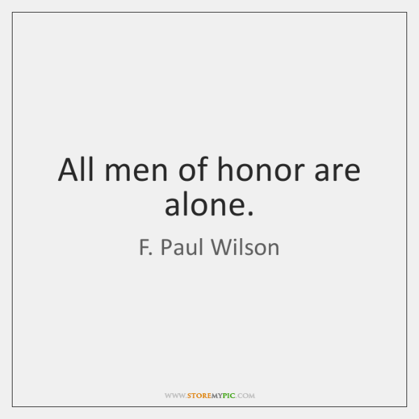 All men of honor are alone.