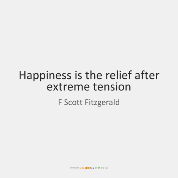 Happiness is the relief after extreme tension