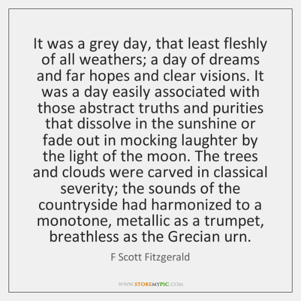 It was a grey day, that least fleshly of all weathers; a ...