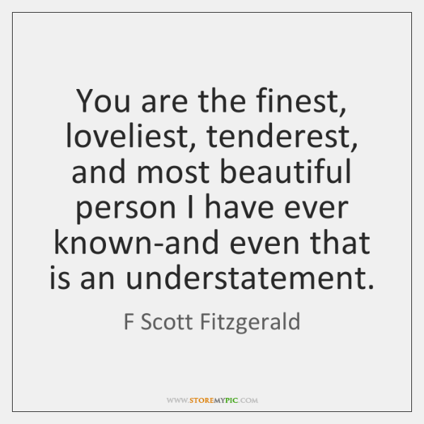 You are the finest, loveliest, tenderest, and most beautiful person I have ...