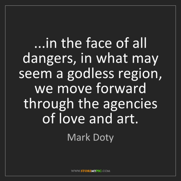 Mark Doty: ...in the face of all dangers, in what may seem a godless...