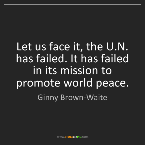 Ginny Brown-Waite: Let us face it, the U.N. has failed. It has failed in...