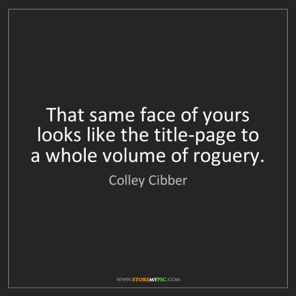 Colley Cibber: That same face of yours looks like the title-page to...