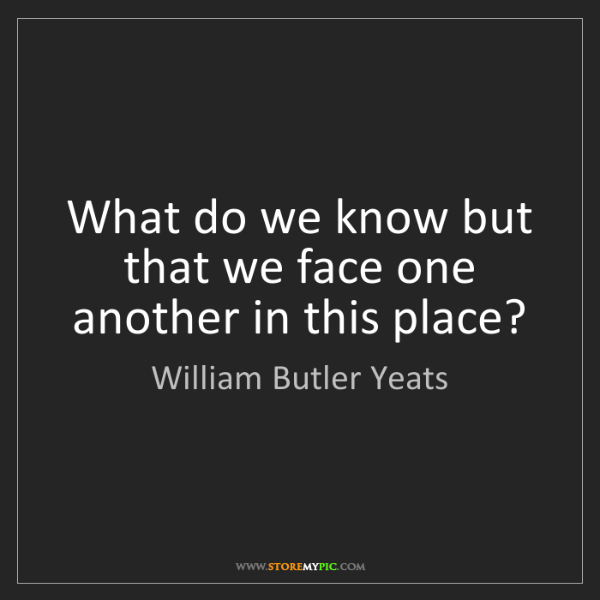 William Butler Yeats: What do we know but that we face one another in this...