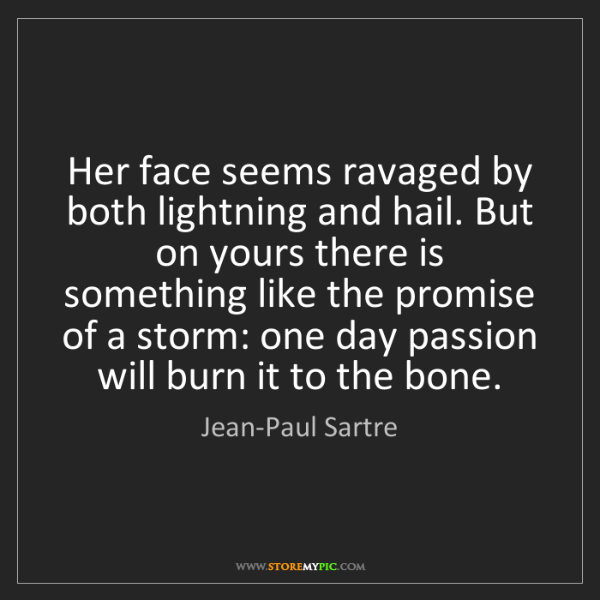 Jean-Paul Sartre: Her face seems ravaged by both lightning and hail. But...