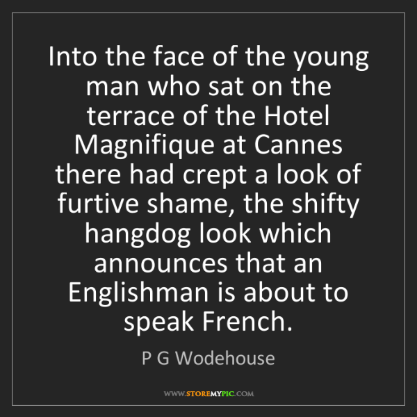 P G Wodehouse: Into the face of the young man who sat on the terrace...