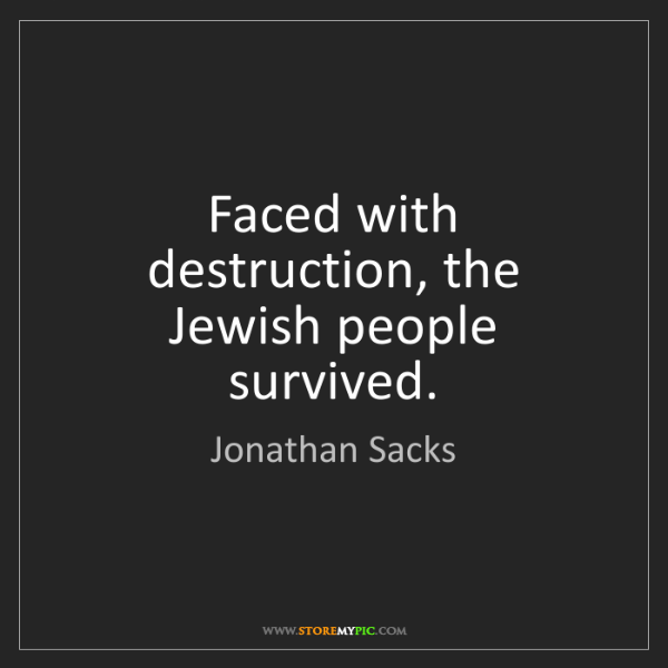Jonathan Sacks: Faced with destruction, the Jewish people survived.