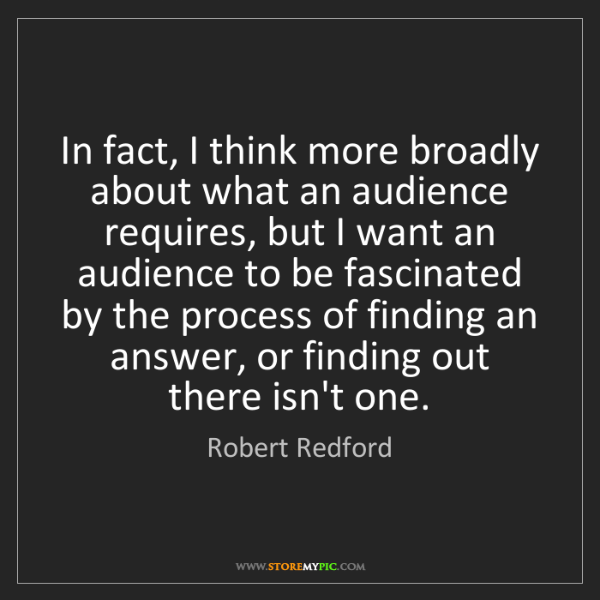 Robert Redford: In fact, I think more broadly about what an audience...