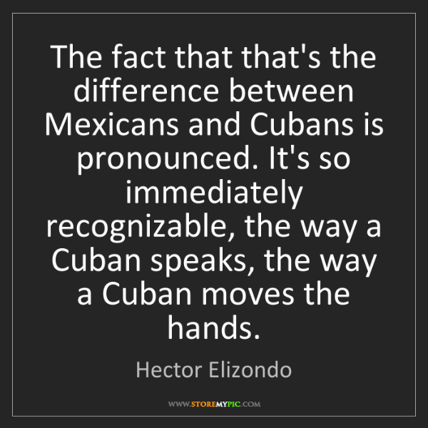 Hector Elizondo: The fact that that's the difference between Mexicans...