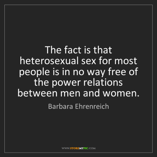 Barbara Ehrenreich: The fact is that heterosexual sex for most people is...