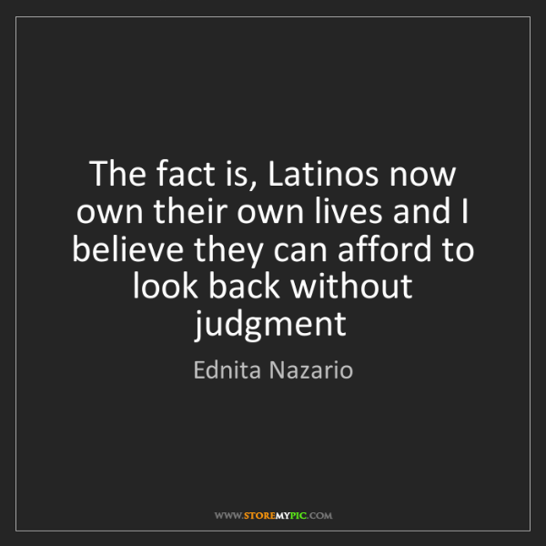 Ednita Nazario: The fact is, Latinos now own their own lives and I believe...