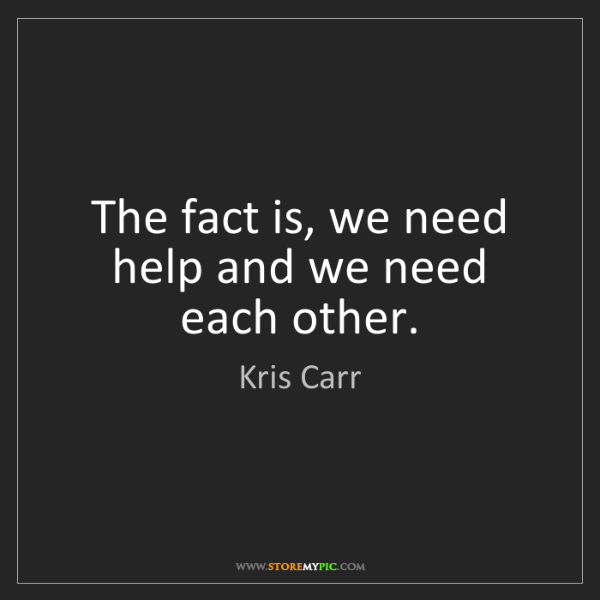Kris Carr: The fact is, we need help and we need each other.
