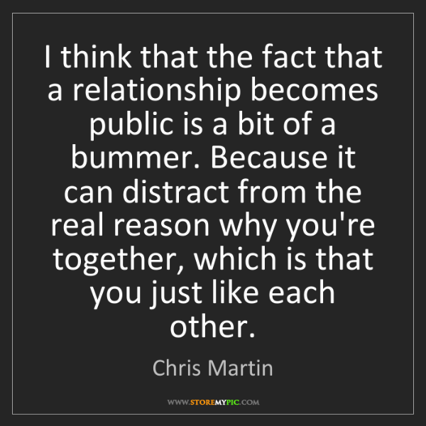 Chris Martin: I think that the fact that a relationship becomes public...