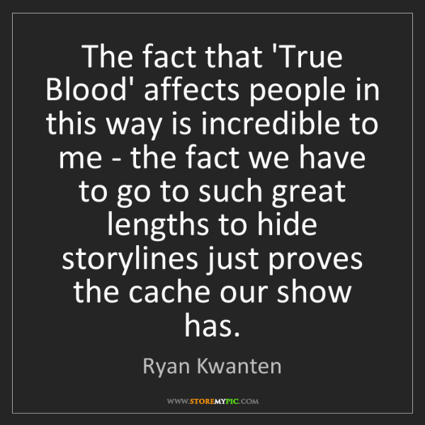 Ryan Kwanten: The fact that 'True Blood' affects people in this way...