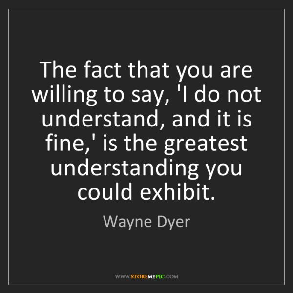 Wayne Dyer: The fact that you are willing to say, 'I do not understand,...
