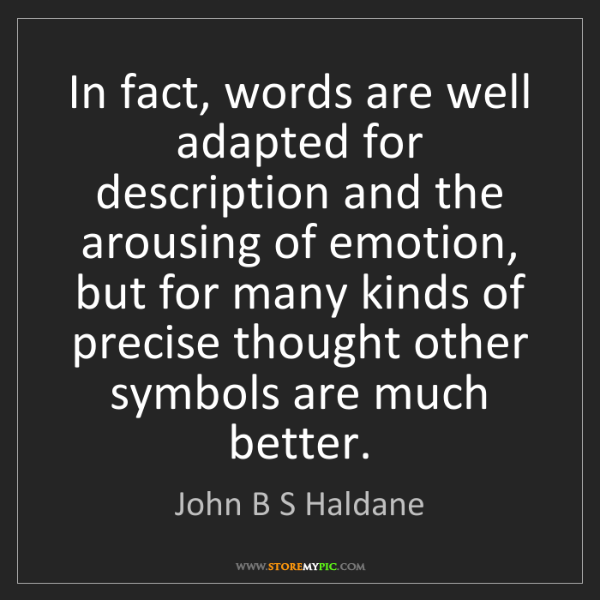 John B S Haldane: In fact, words are well adapted for description and the...