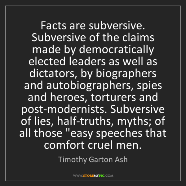 Timothy Garton Ash: Facts are subversive. Subversive of the claims made by...