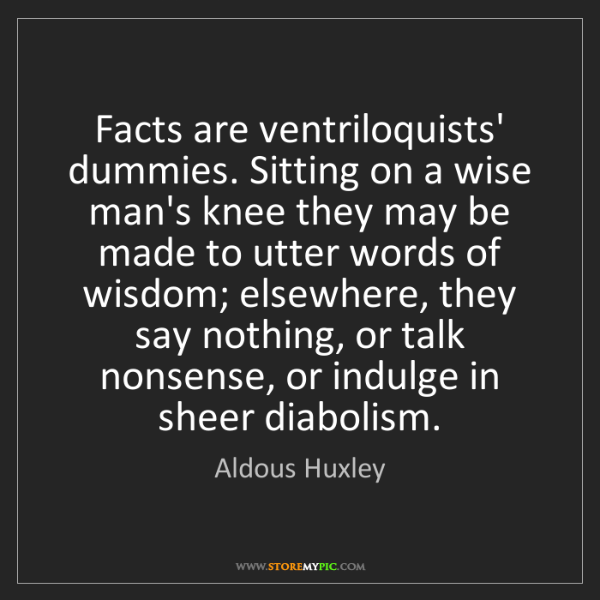 Aldous Huxley: Facts are ventriloquists' dummies. Sitting on a wise...